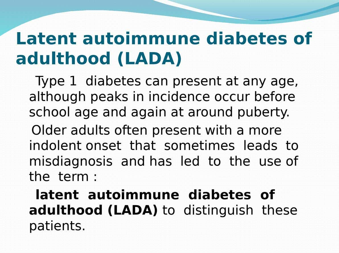 Latent autoimmune diabetes of adulthood (LADA) Type 1 diabetes can present at any age, although peaks