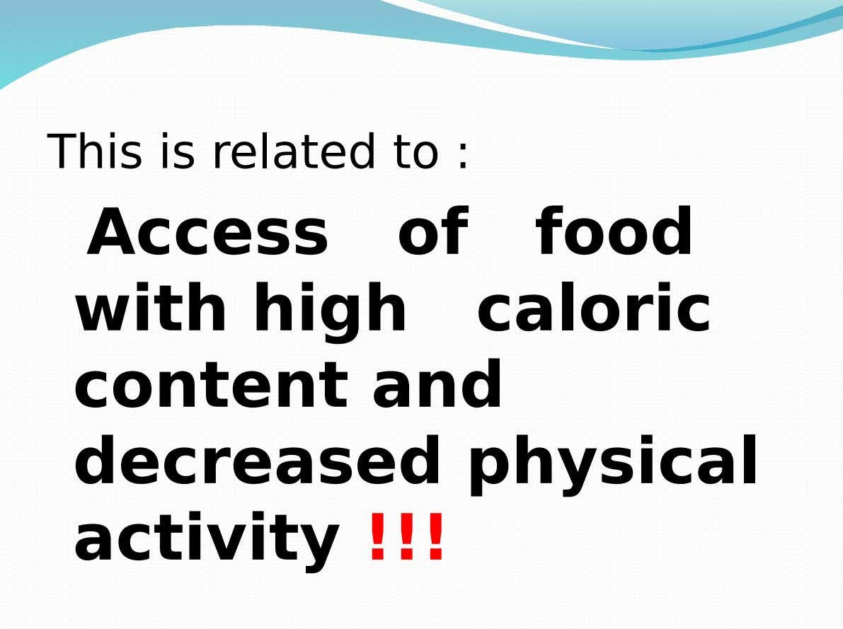 This is related to : Access with high of food caloric content and decreased physical activity