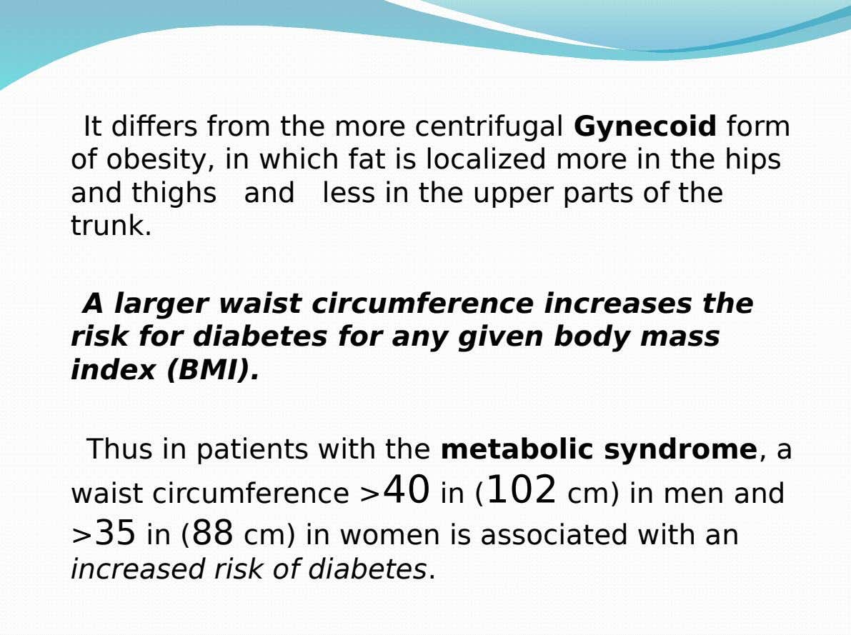 It differs from the more centrifugal Gynecoid form of obesity, in which fat is localized more