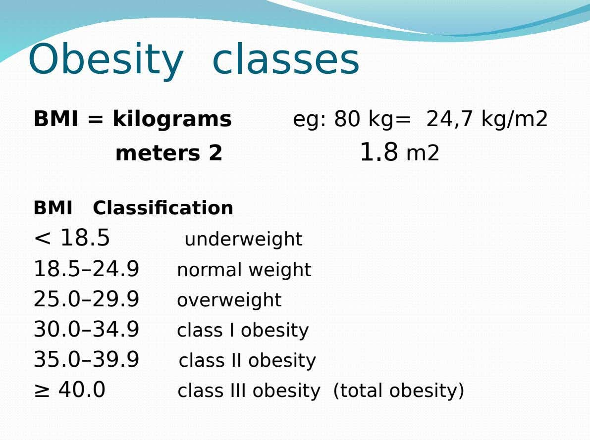 Obesity classes BMI = kilograms meters 2 eg: 80 kg= 24,7 kg/m2 1.8 m2 BMI Classification