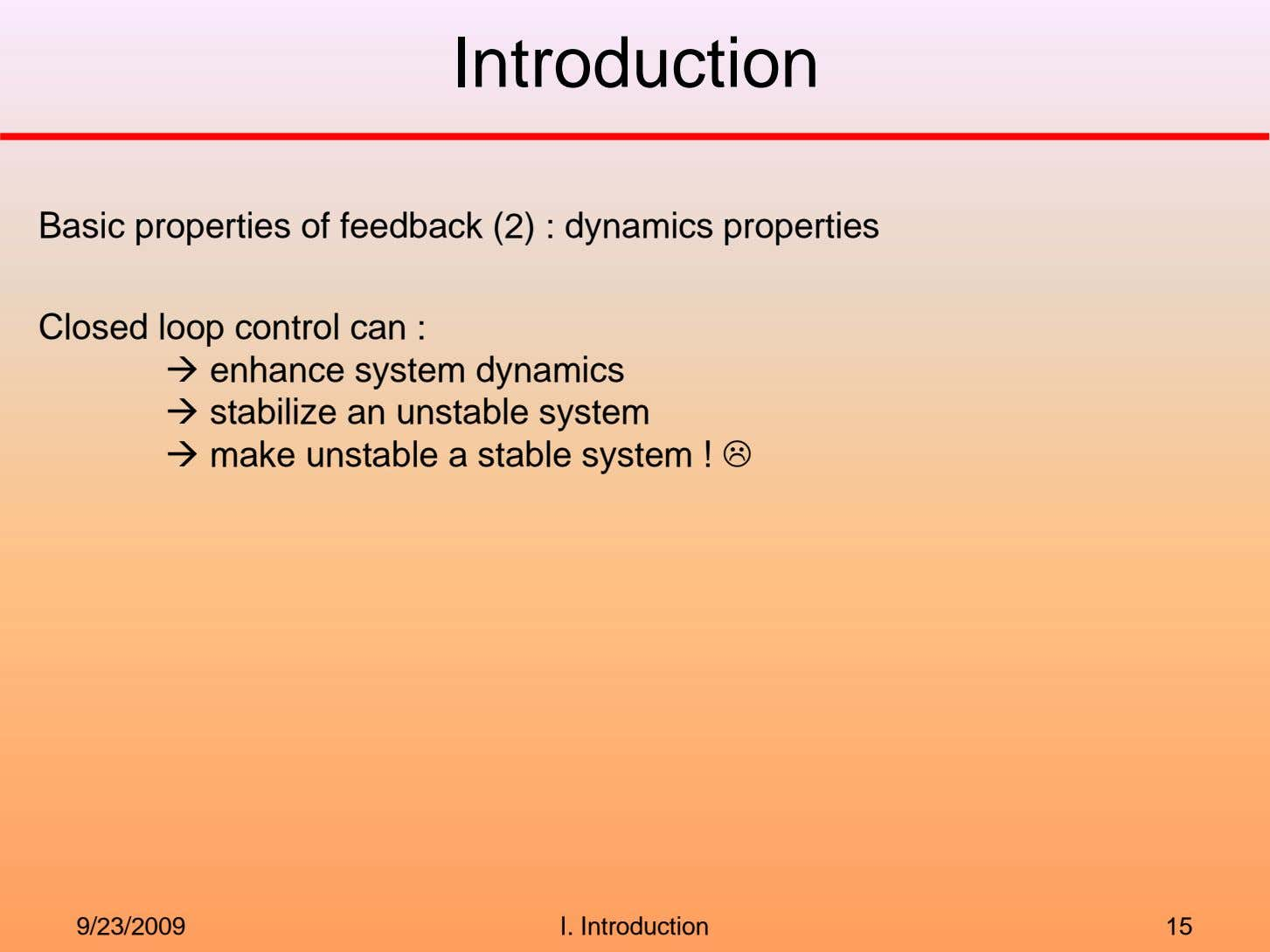 Introduction Basic properties of feedback (2) : dynamics properties Closed loop control can : enhance