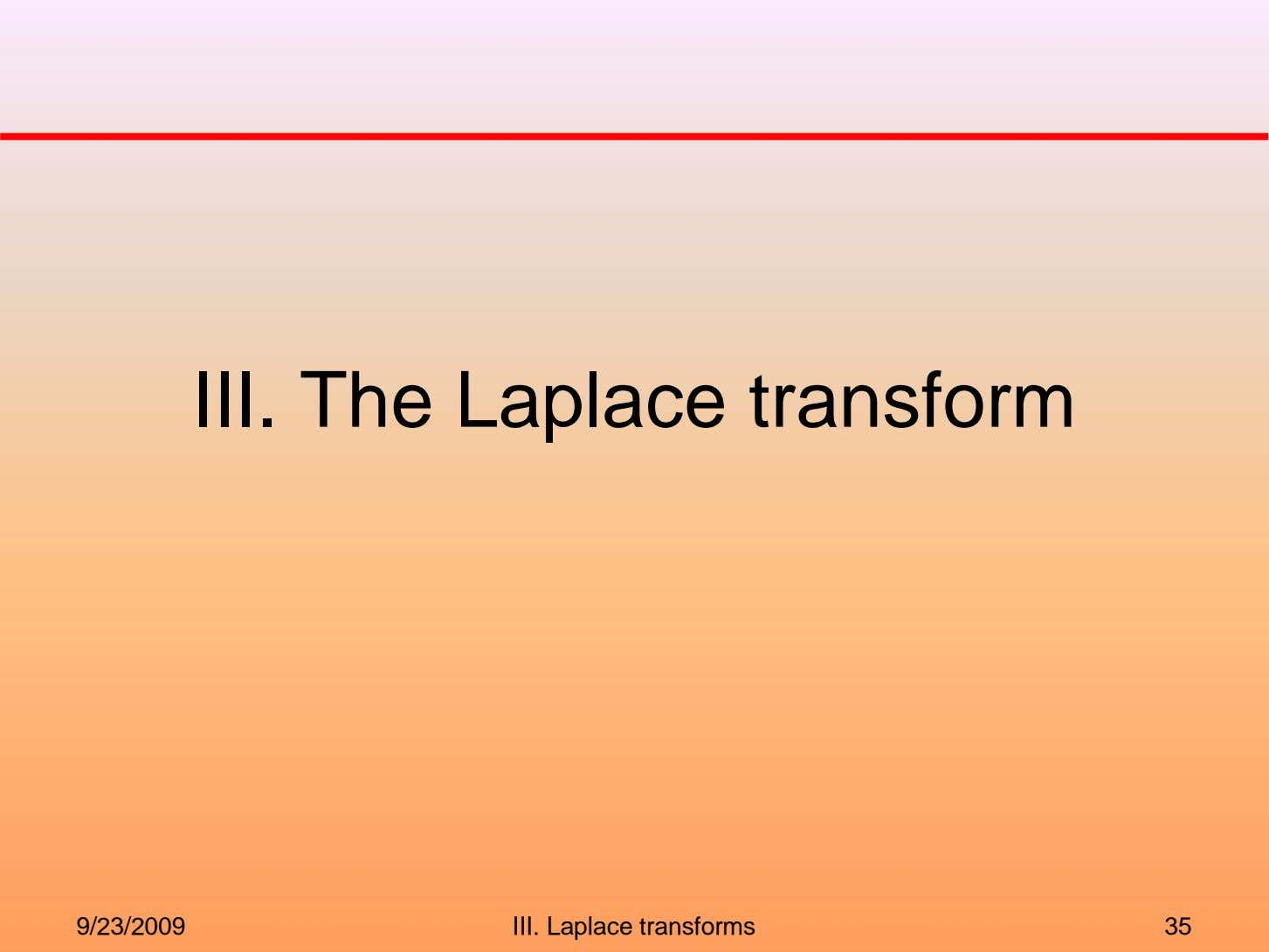 III. The Laplace transform 9/23/2009 III. Laplace transforms 35