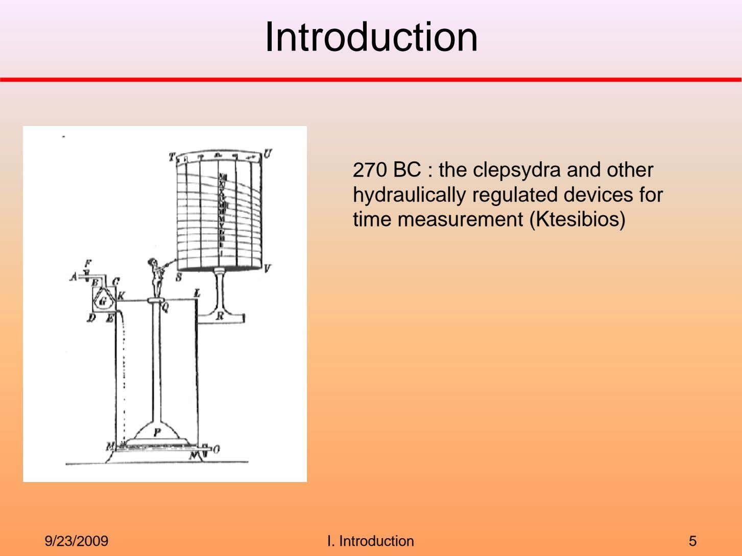 Introduction 270 BC : the clepsydra and other hydraulically regulated devices for time measurement (Ktesibios)