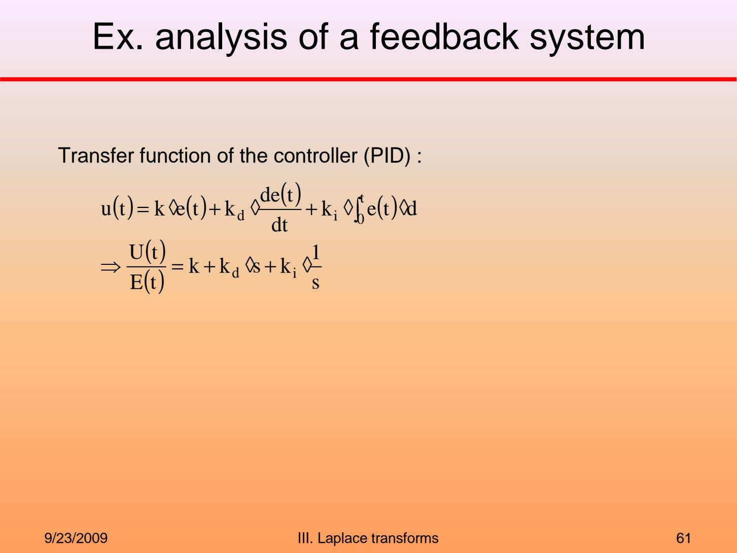 Ex. analysis of a feedback system Transfer function of the controller (PID) : de t