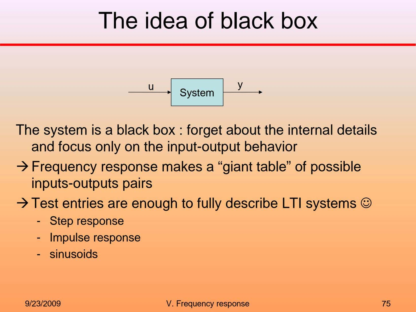 The idea of black box u y System The system is a black box :
