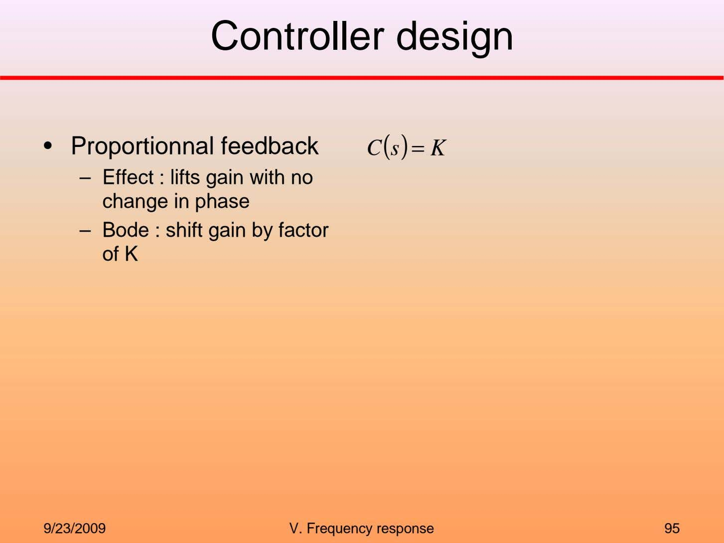 Controller design • Proportionnal feedback C(s)= K – Effect : lifts gain with no change