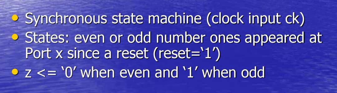 • Synchronous state machine (clock input ck) • States: even or odd number ones appeared at