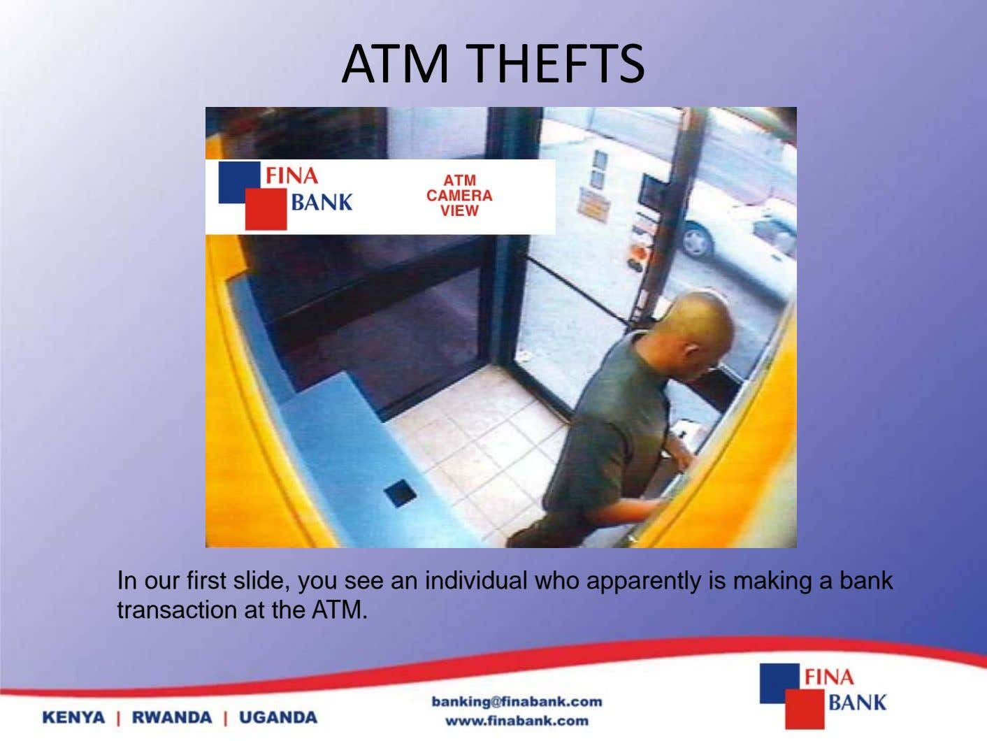 ATM THEFTS In our first slide, you see an individual who apparently is making a