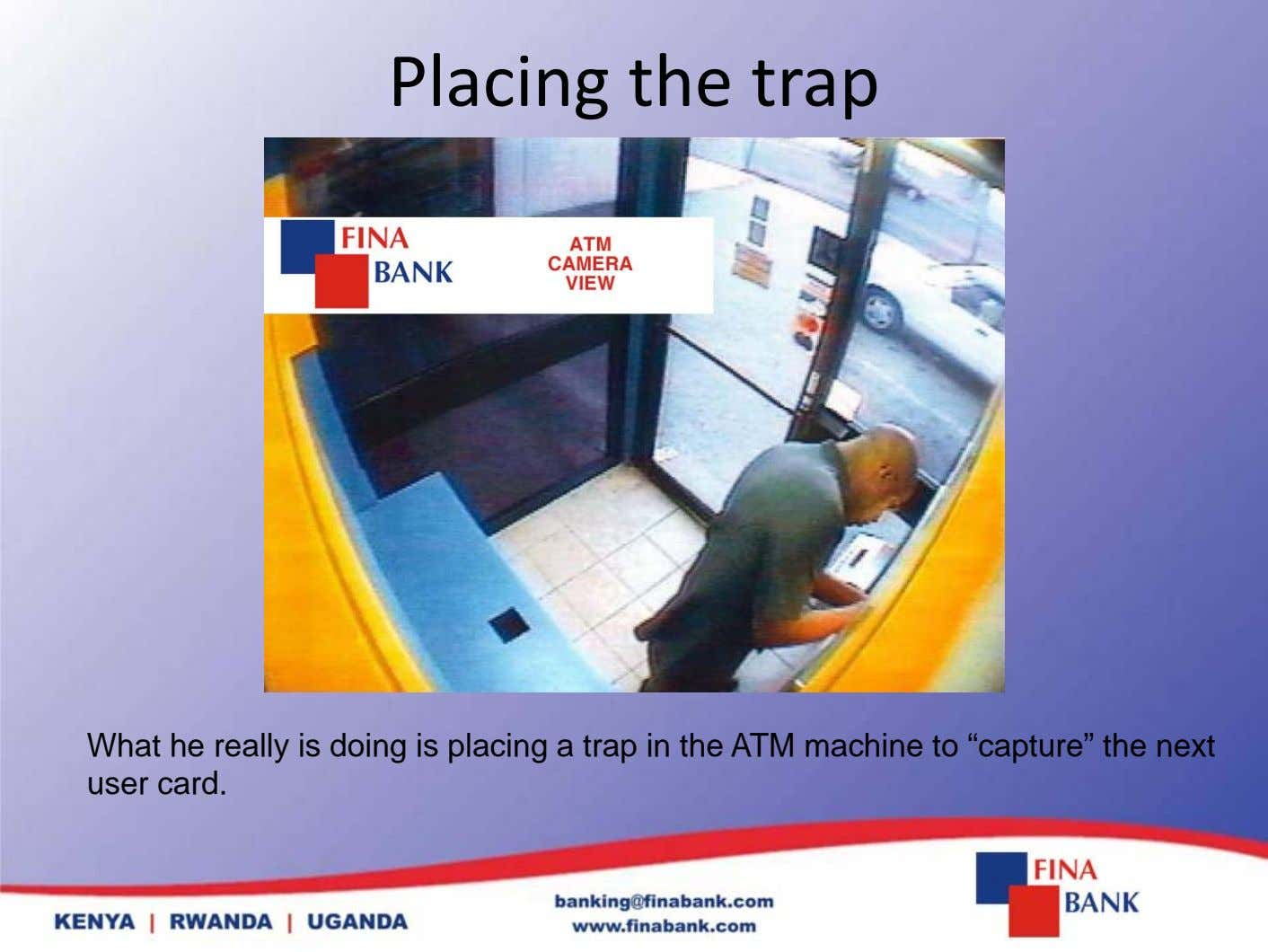 Placing the trap What he really is doing is placing a trap in the ATM