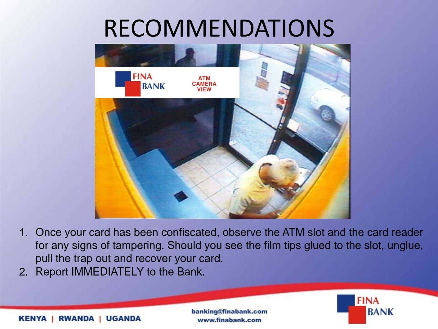 RECOMMENDATIONS 1. Once your card has been confiscated, observe the ATM slot and the card