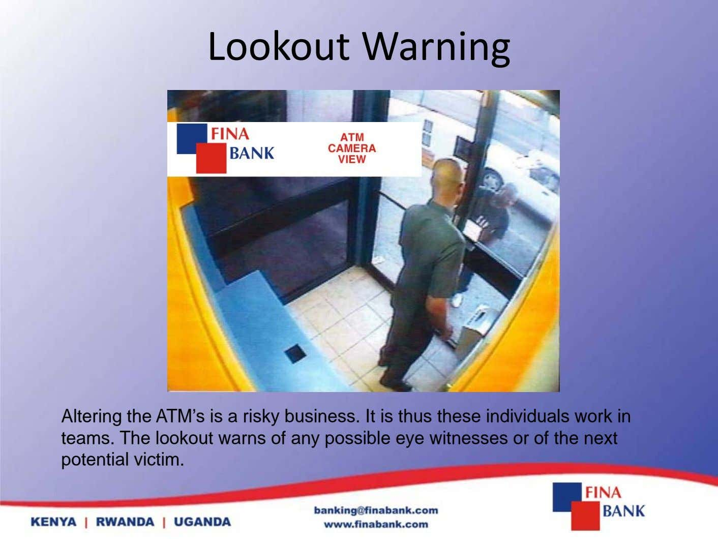 Lookout Warning Altering the ATM's is a risky business. It is thus these individuals work