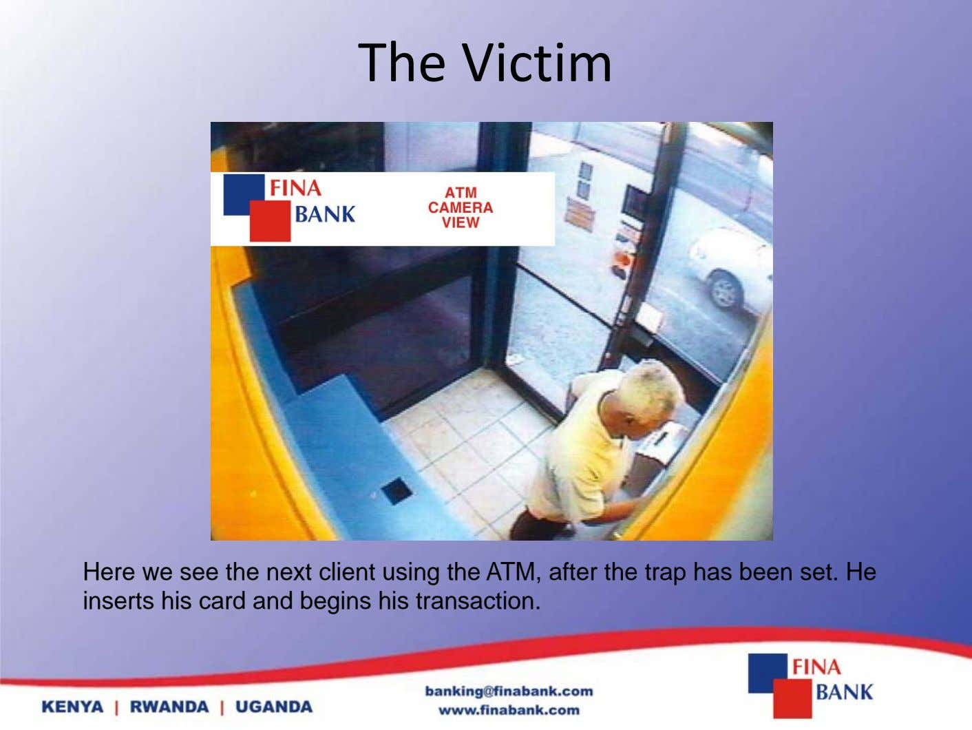 The Victim Here we see the next client using the ATM, after the trap has