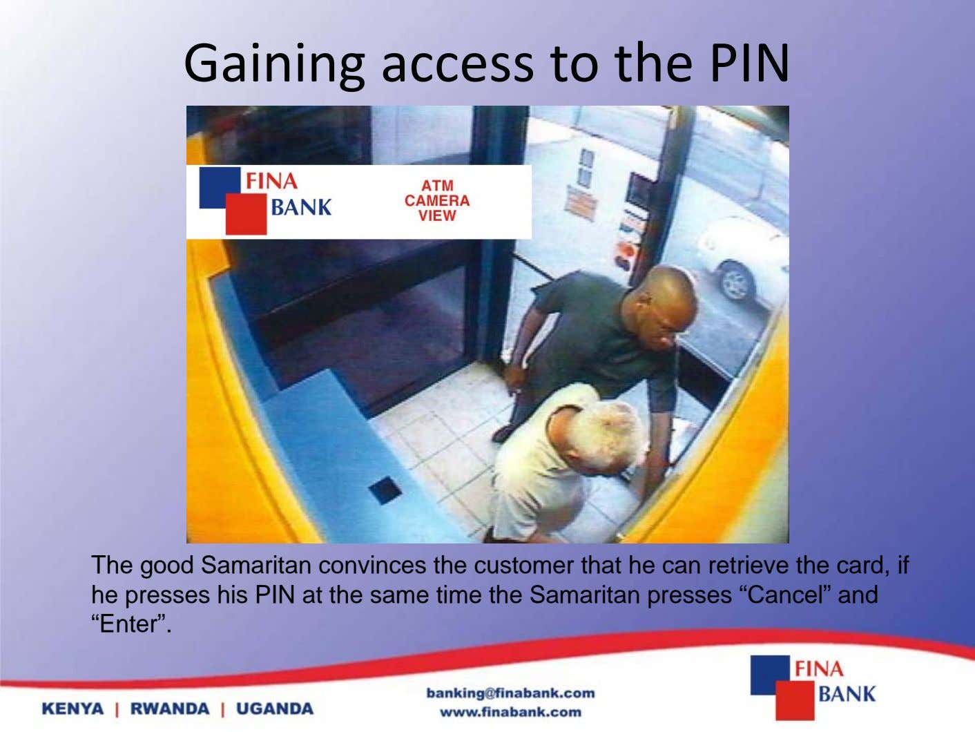 Gaining access to the PIN The good Samaritan convinces the customer that he can retrieve