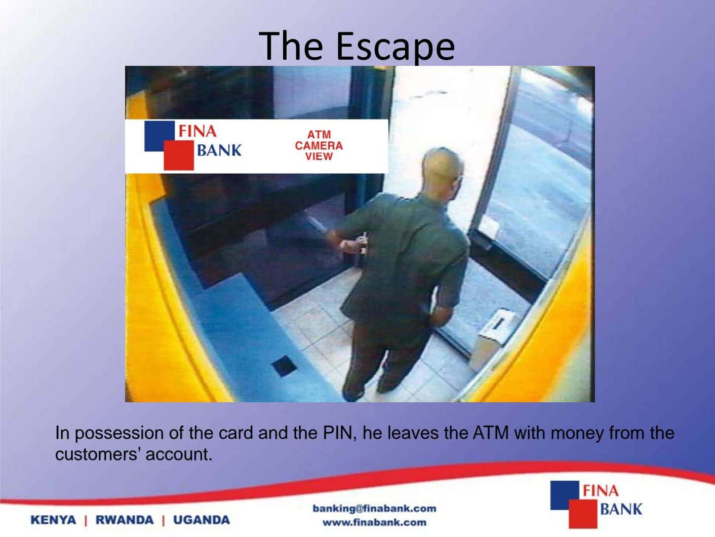 The Escape In possession of the card and the PIN, he leaves the ATM with