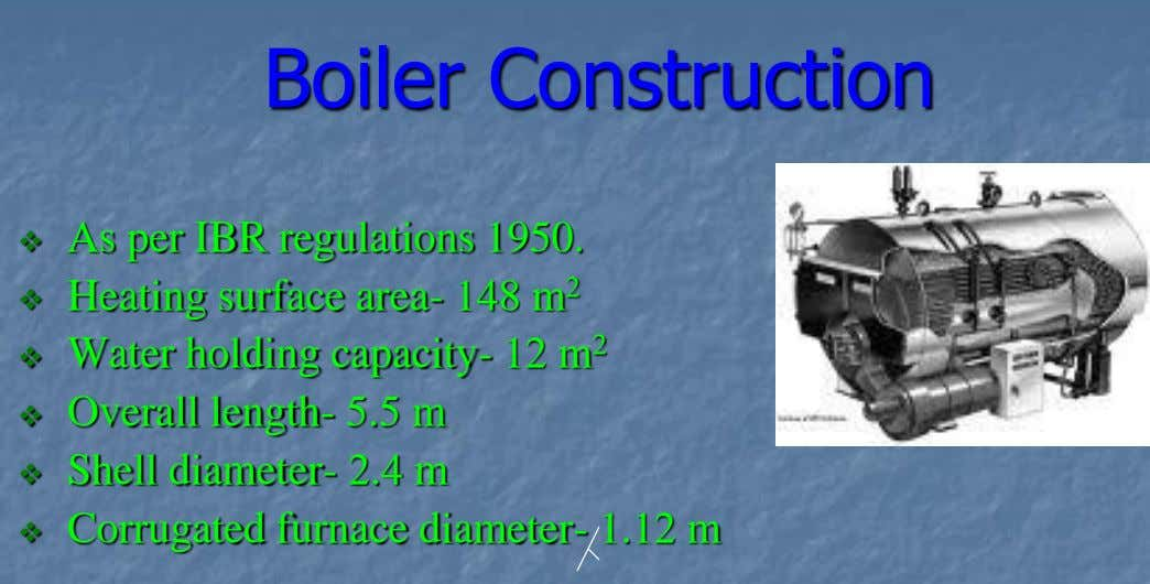 Boiler Construction As per IBR regulations 1950.  Heating surface area- 148 m 2  Water