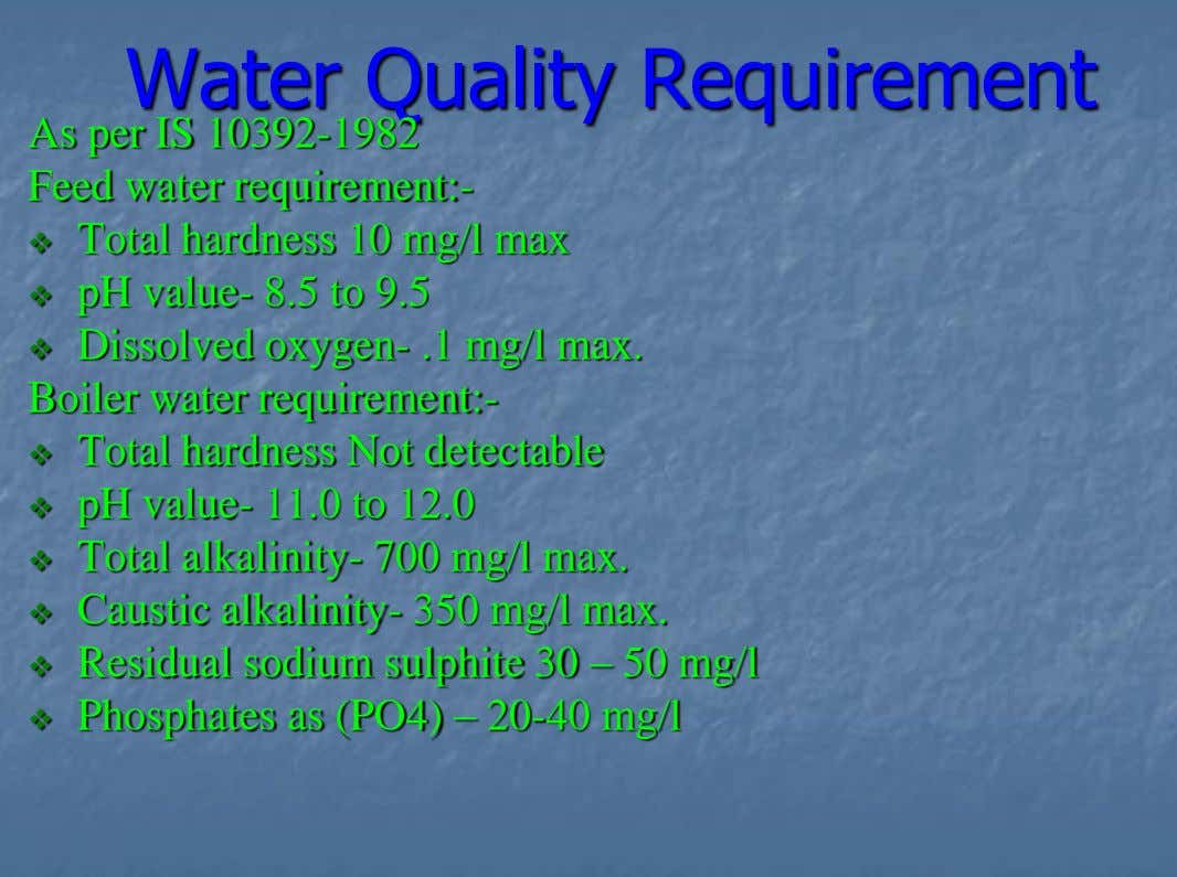 Water Quality Requirement As per IS 10392-1982 Feed water requirement:- Total hardness 10 mg/l max 
