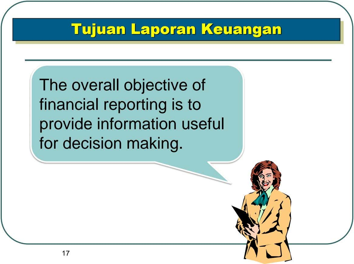 Tujuan Laporan Keuangan The overall objective of financial reporting is to provide information useful for decision
