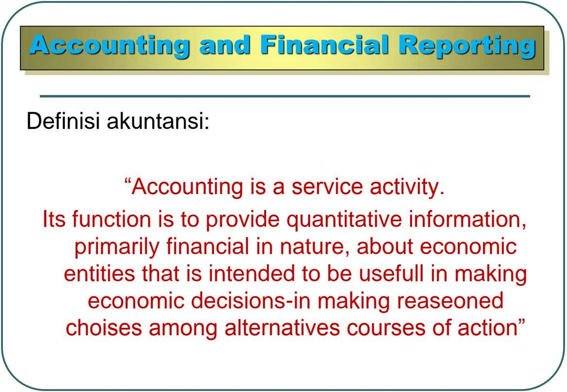 "Accounting and Financial Reporting Definisi akuntansi: ""Accounting is a service activity. Its function is to provide"