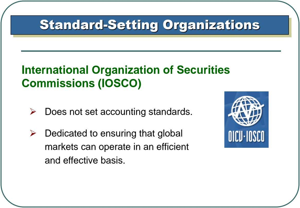 Standard-Setting Organizations International Organization of Securities Commissions (IOSCO)  Does not set accounting standards.  Dedicated
