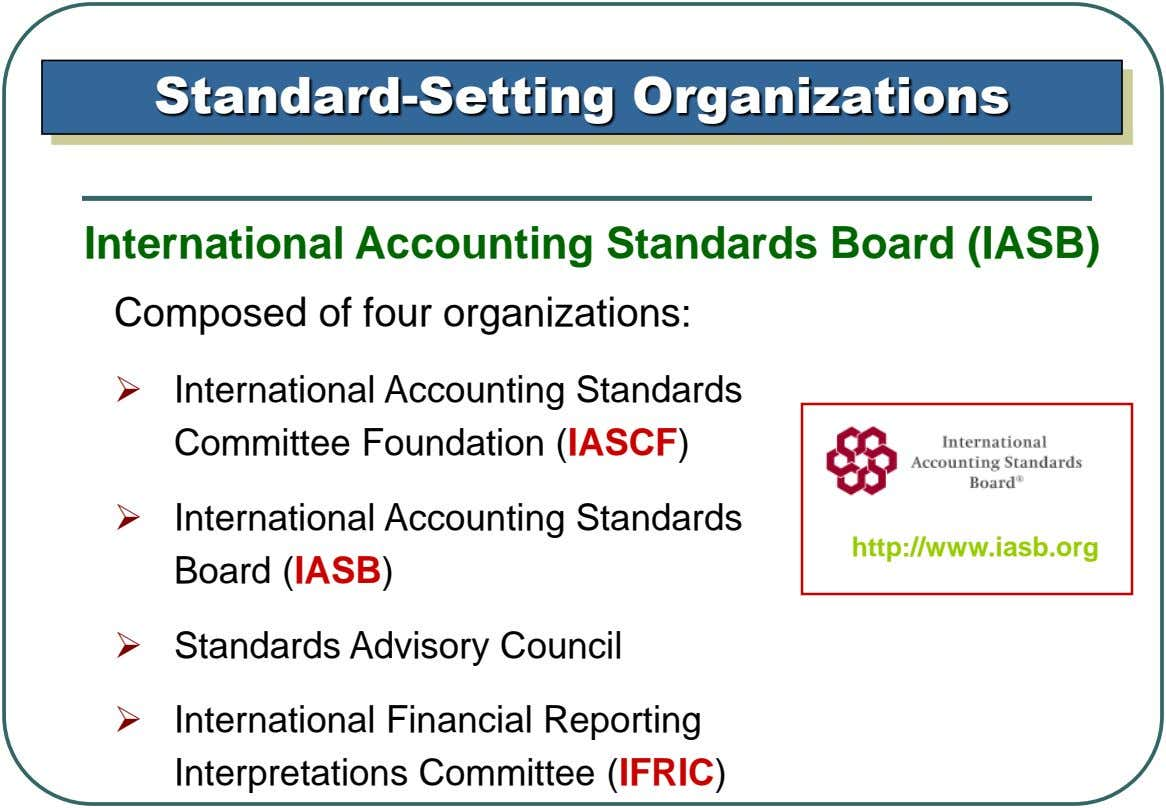 Standard-Setting Organizations International Accounting Standards Board (IASB) Composed of four organizations:  International Accounting Standards Committee