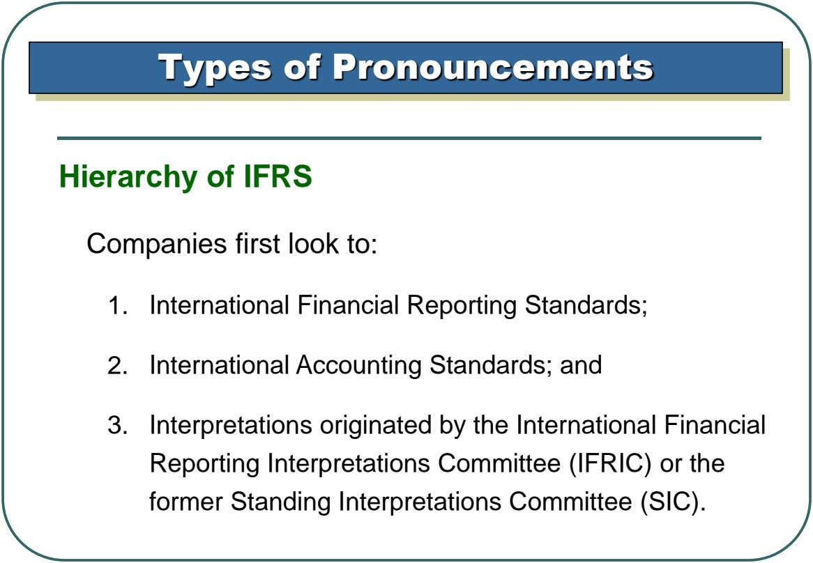 Types of Pronouncements Hierarchy of IFRS Companies first look to: 1. International Financial Reporting Standards; 2.