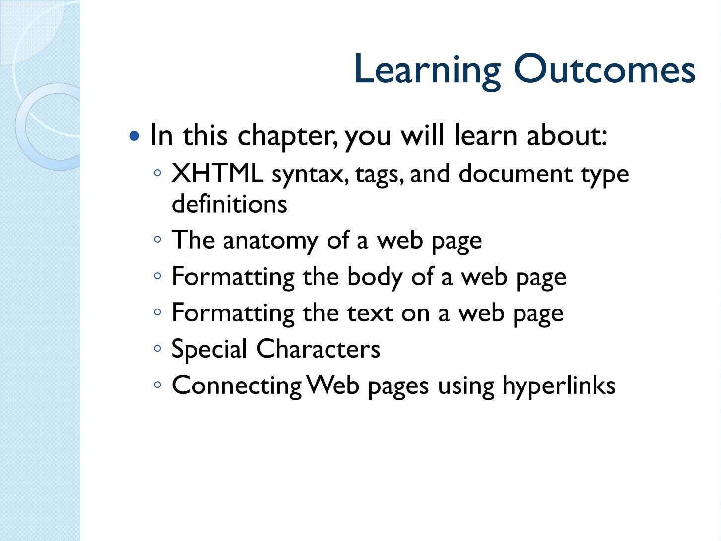 LearningLearning OutcomesOutcomes In this chapter, you will learn about: ◦ XHTML syntax, tags, and document