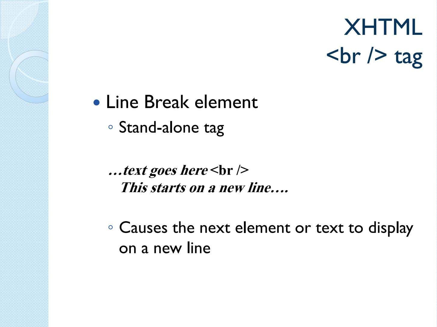XHTMLXHTML <br<br />/> tagtag Line Break element ◦ Stand-alone tag …text goes here <br />