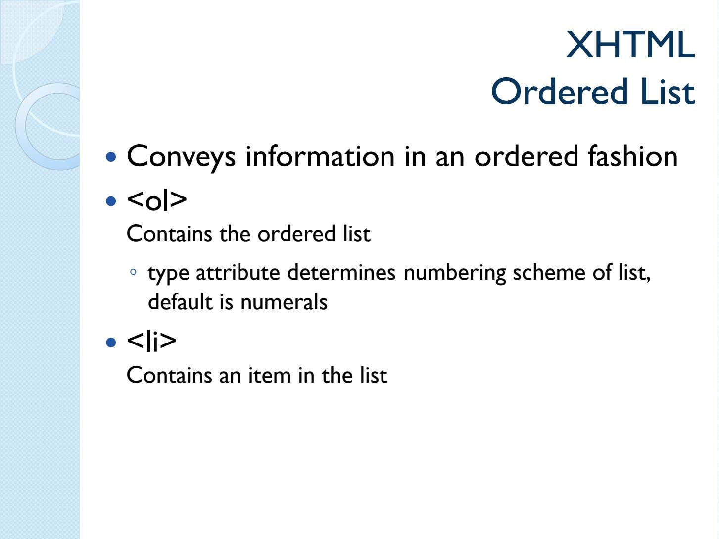 XHTMLXHTML OrderedOrdered ListList Conveys information in an ordered fashion <ol> Contains the ordered list