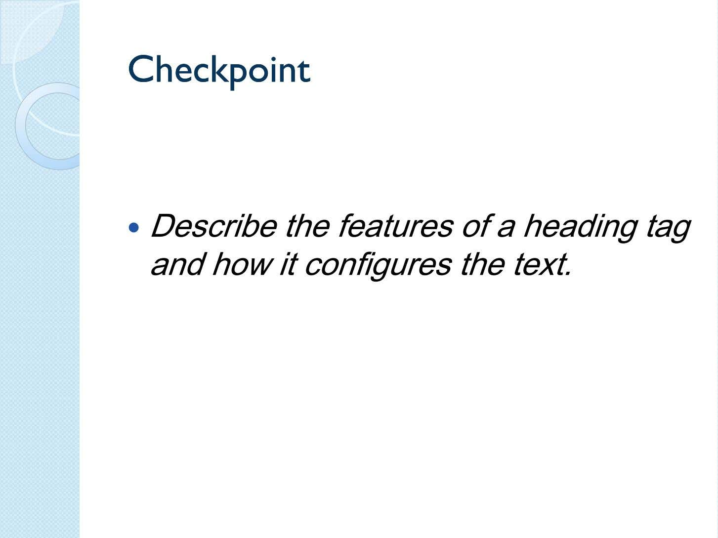 CheckpointCheckpoint Describe the features of a heading tag and how it configures the text.