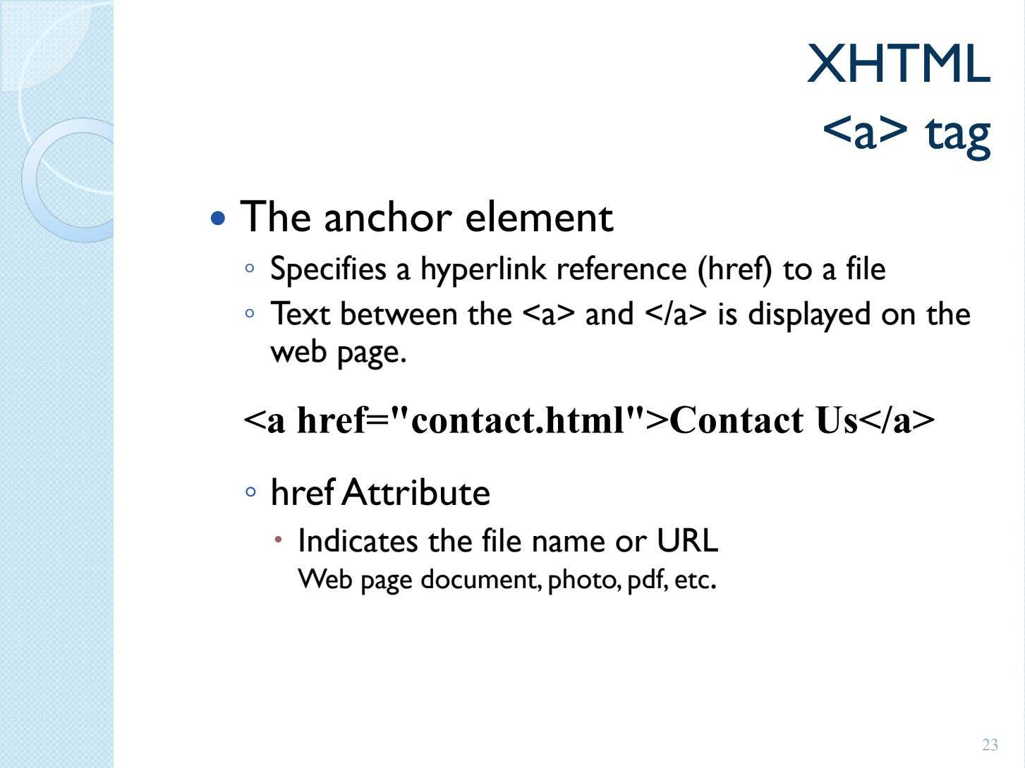 XHTMLXHTML <a><a> tagtag The anchor element ◦ Specifies a hyperlink reference (href) to a file