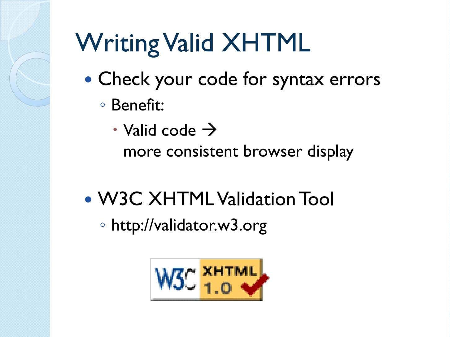 WritingWriting ValidValid XHTMLXHTML Check your code for syntax errors ◦ Benefit: Valid code more consistent