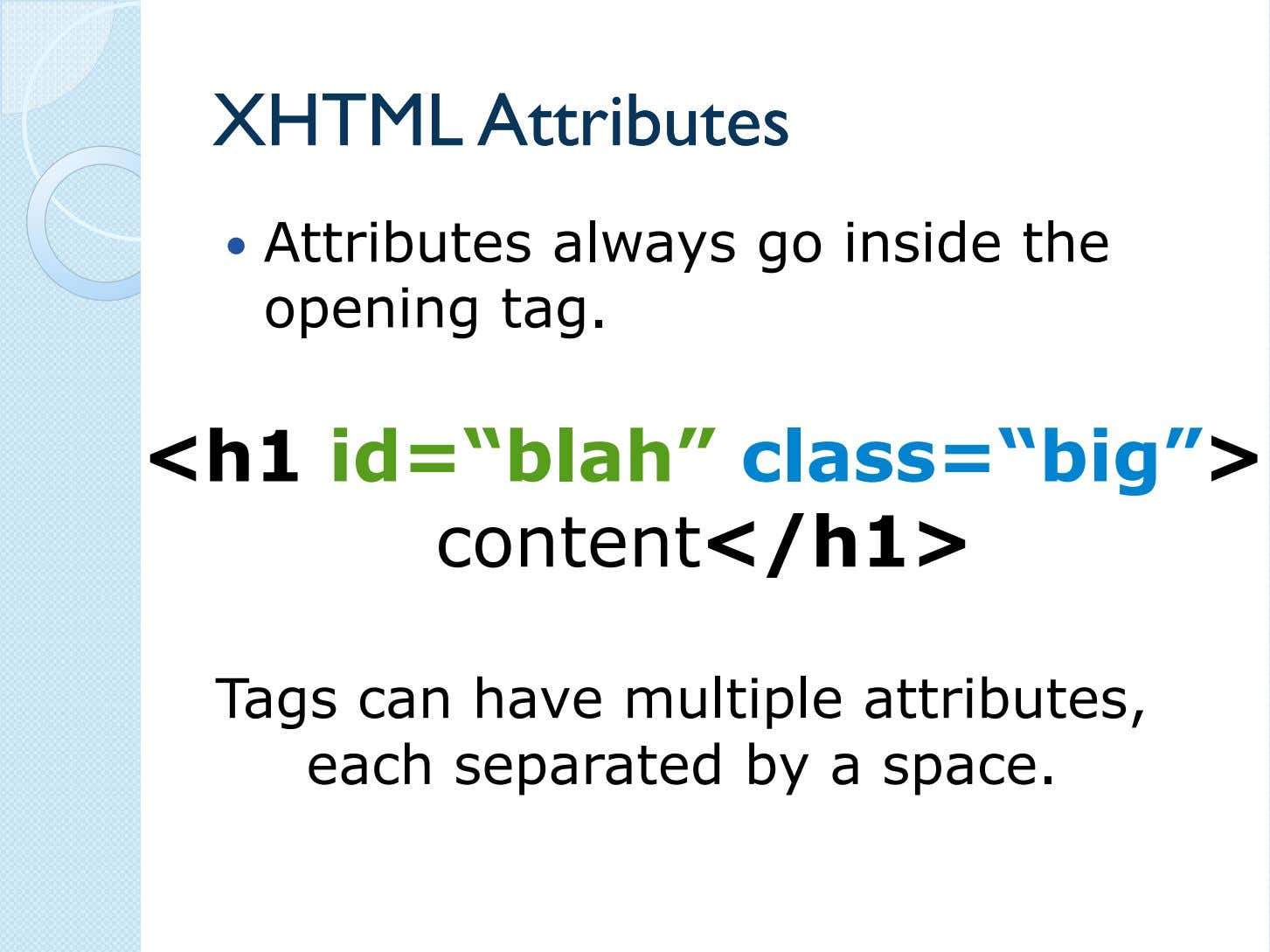 "XHTMLXHTML AttributesAttributes Attributes always go inside the opening tag. <h1 id=""blah"""
