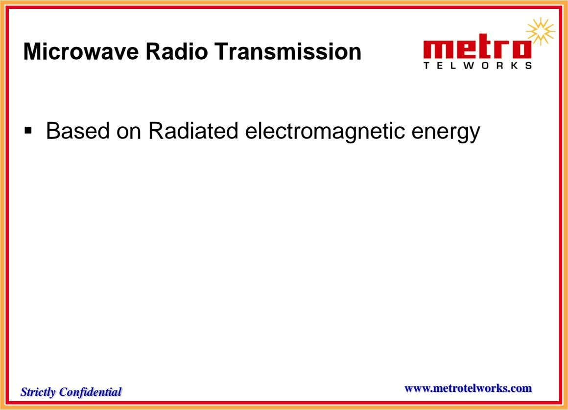 Microwave Radio Transmission  Based on Radiated electromagnetic energy www.metrotelworks.com Strictly Confidential