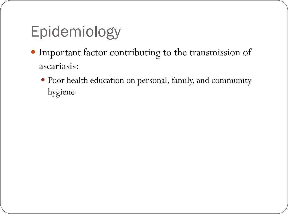 Epidemiology  Important factor contributing to the transmission of ascariasis:  Poor health education on personal,