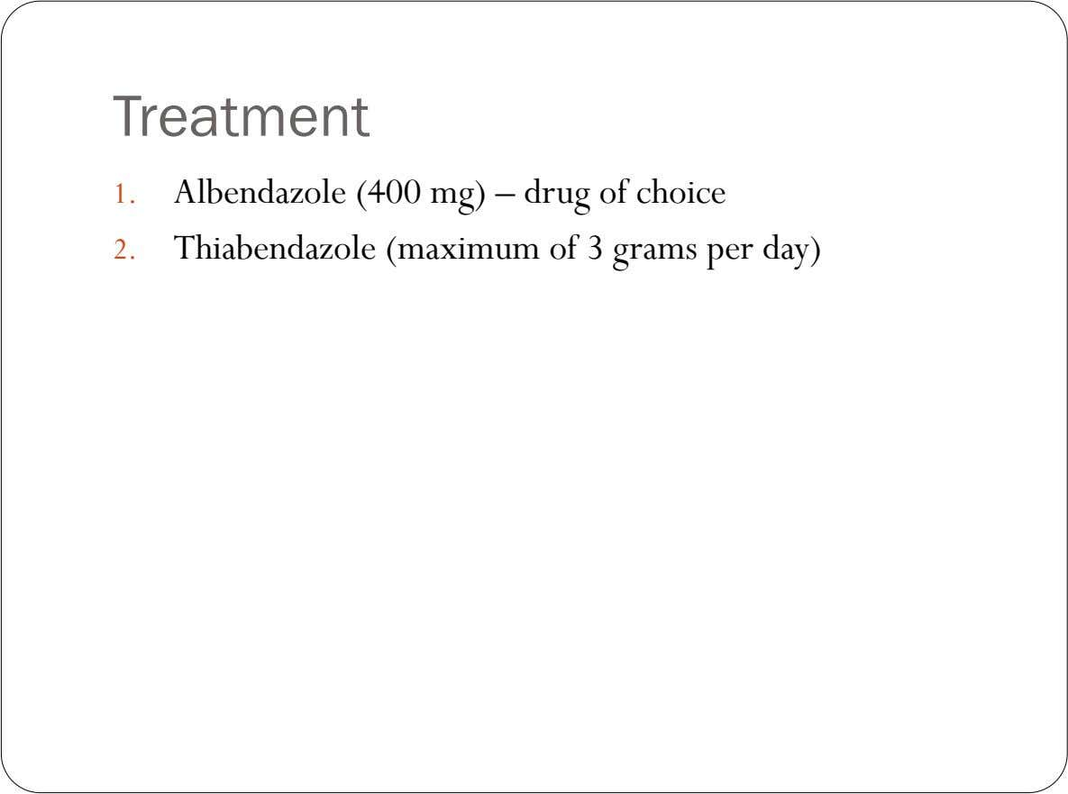 Treatment 1. Albendazole (400 mg) – drug of choice 2. Thiabendazole (maximum of 3 grams per
