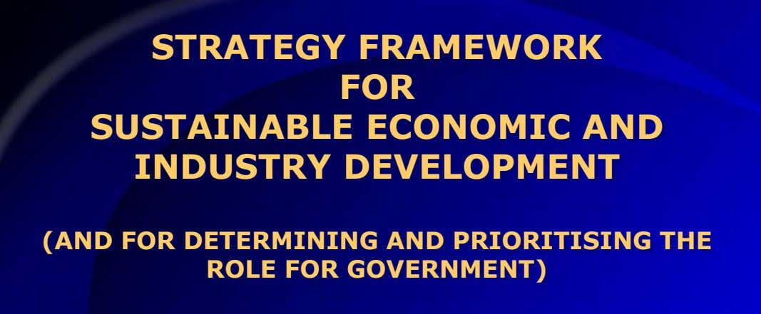 STRATEGY FRAMEWORK FOR SUSTAINABLE ECONOMIC AND INDUSTRY DEVELOPMENT (AND FOR DETERMINING AND PRIORITISING THE ROLE FOR