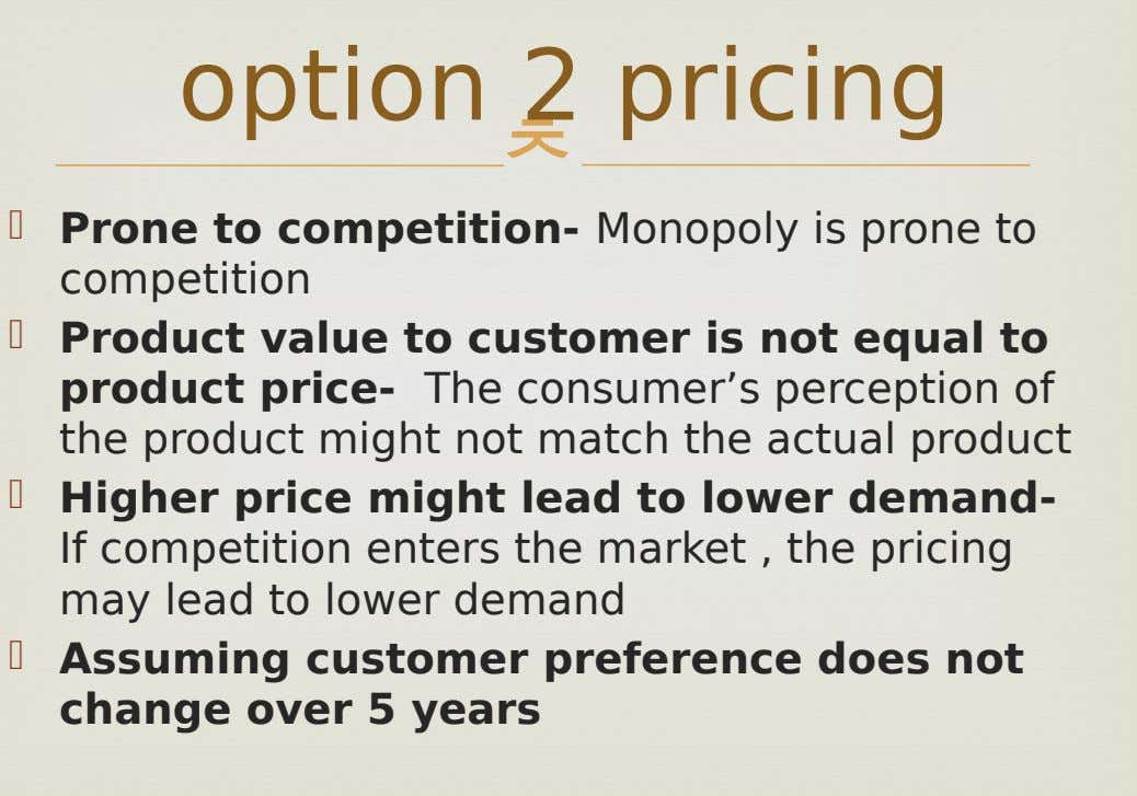 option 2 pricing   Prone to competition- Monopoly is prone to competition  Product value