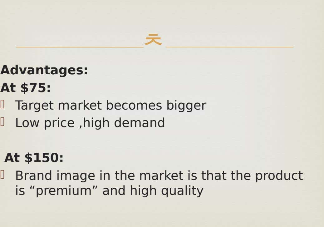  Advantages: At $75:   Target market becomes bigger Low price ,high demand At $150: