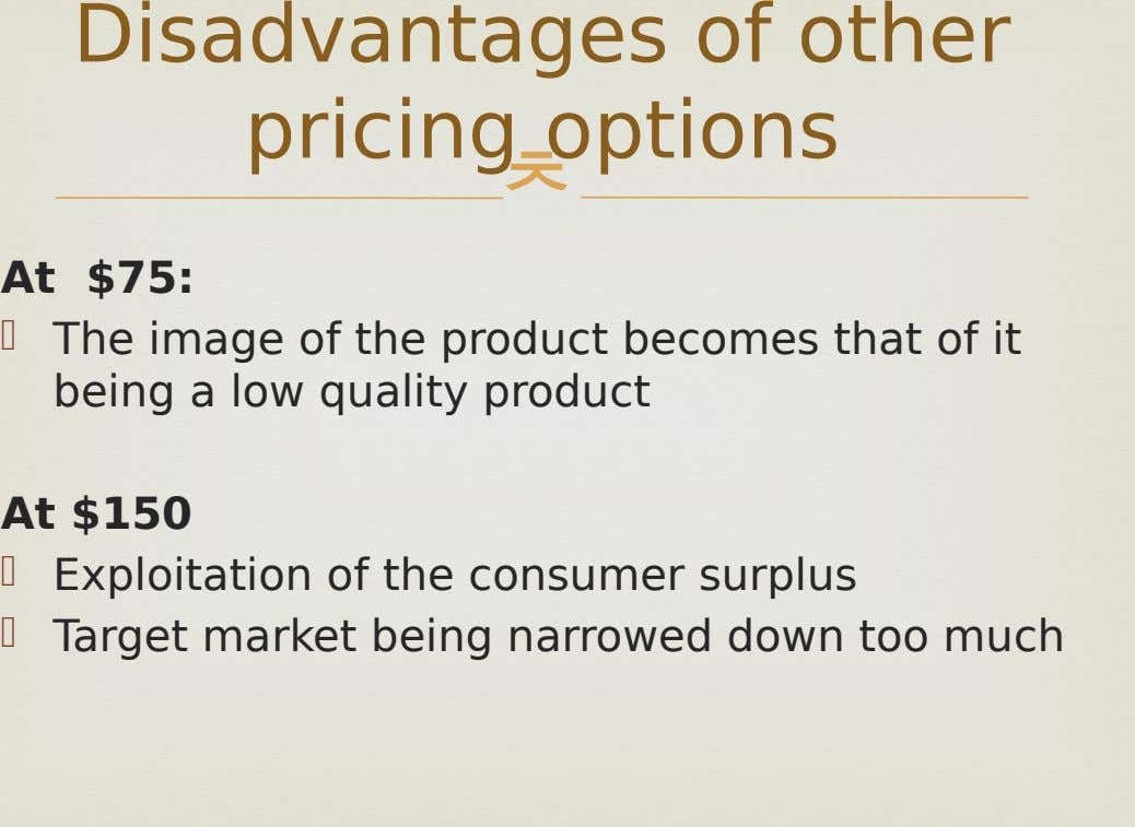 Disadvantages of other pricing options  At $75:  The image of the product becomes that