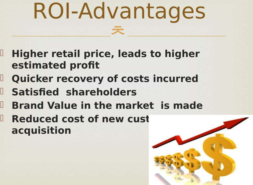 ROI-Advantages   Higher retail price, leads to higher estimated profit  Quicker recovery of costs