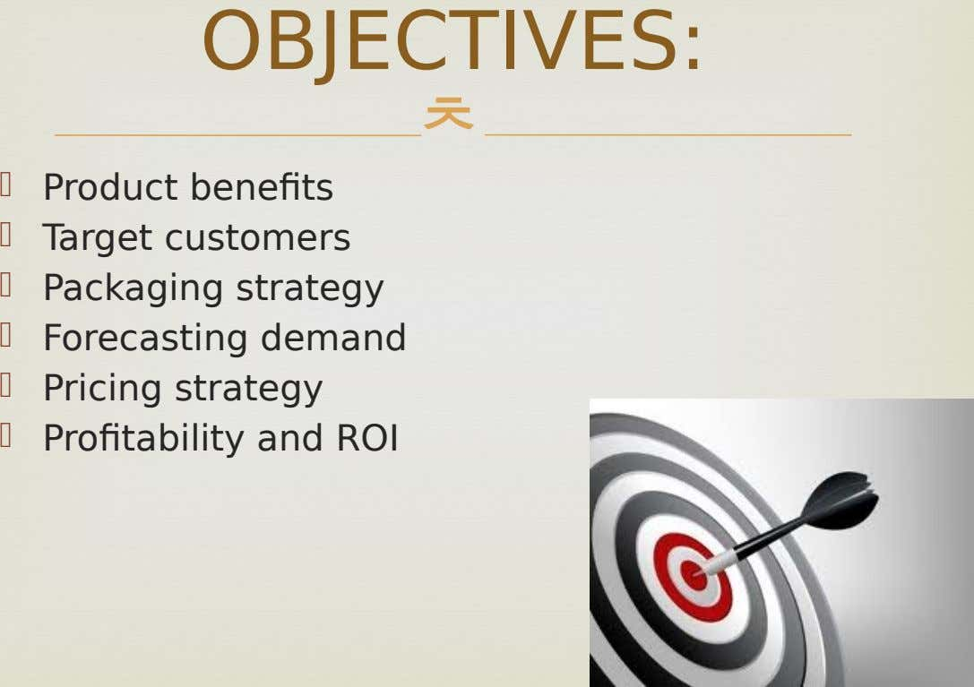 OBJECTIVES:        Product benefits Target customers Packaging strategy Forecasting demand