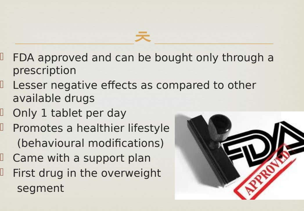   FDA approved and can be bought only through a prescription  Lesser negative effects