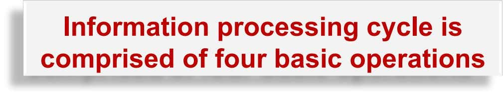 Information processing cycle is comprised of four basic operations