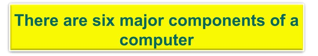There are six major components of a computer