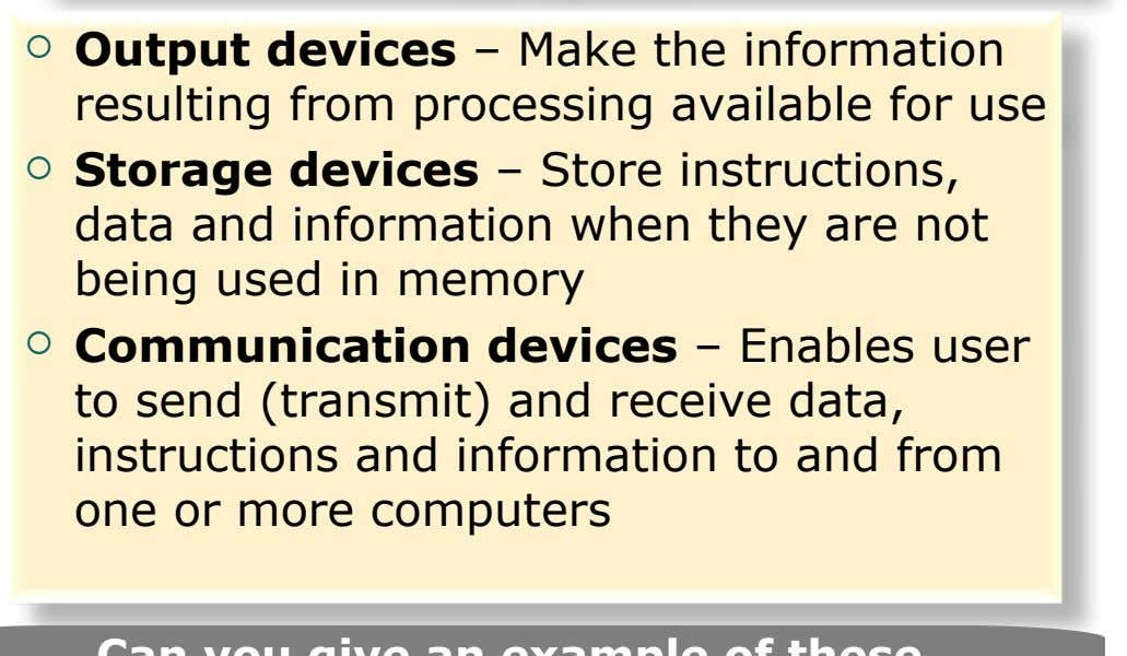  Output devices – Make the information resulting from processing available for use  Storage