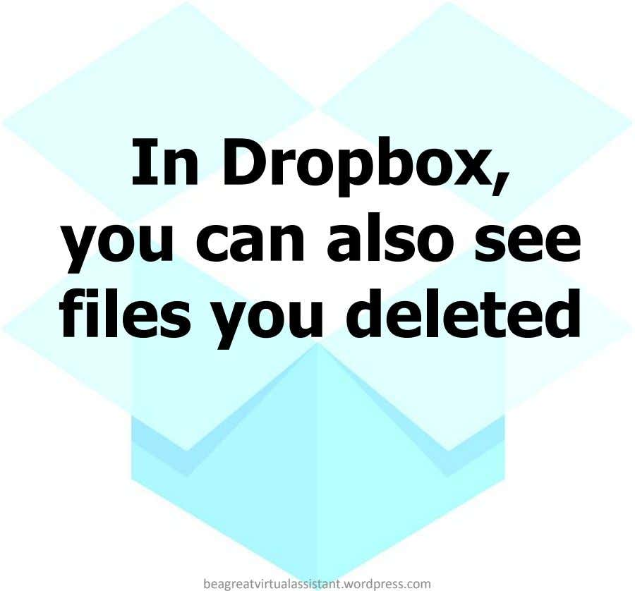 In Dropbox, you can also see files you deleted beagreatvirtualassistant.wordpress.com