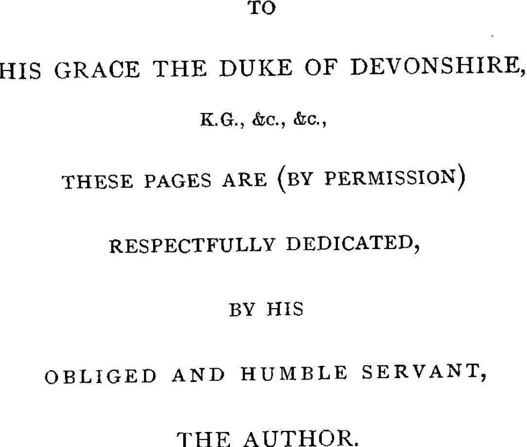 "TO OF DEVONSHIRE, GRACE THE DUKE HIS ""c., "".C., K.G., (bY PERMISSION) ARE PAGES THESE"