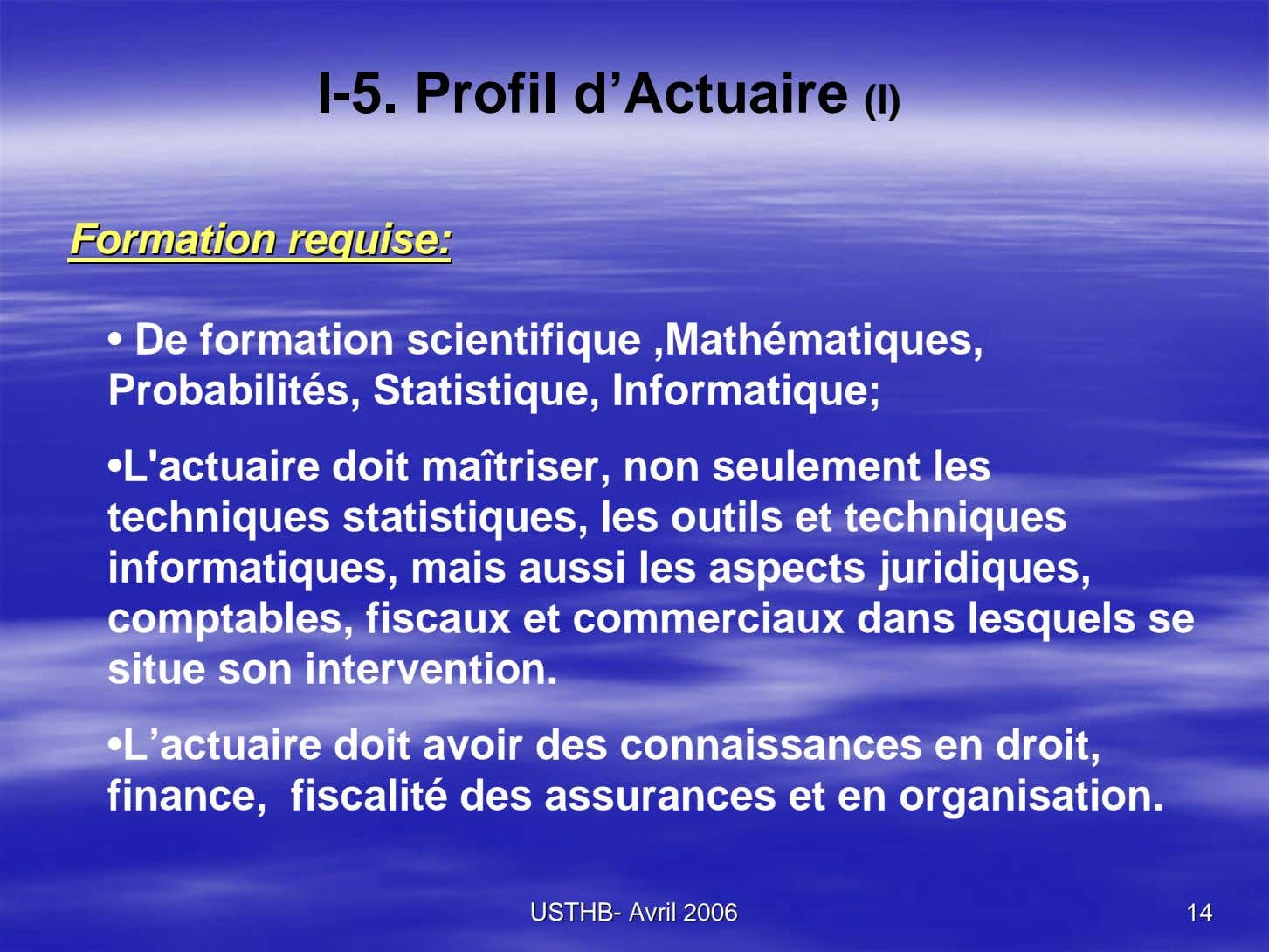 I-5. Profil d'Actuaire (I) FormationFormation requise:requise: • De formation scientifique ,Mathématiques,