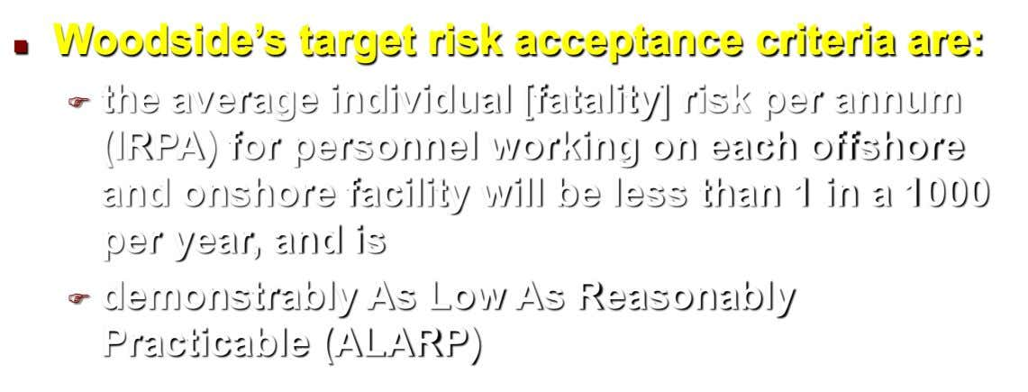 Woodside's target risk acceptance criteria are:   the average individual [fatality] risk per annum (IRPA)