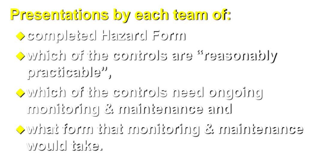 "Presentations by each team of: completed Hazard Form which of the controls are ""reasonably practicable"", which"
